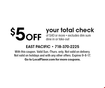 $5 Off your total check of $40 or more - excludes dim sum dine in or take-out. With this coupon. Valid Sun.-Thurs. only. Not valid on delivery. Not valid on holidays and with any other offers. Expires 9-8-17. Go to LocalFlavor.com for more coupons.