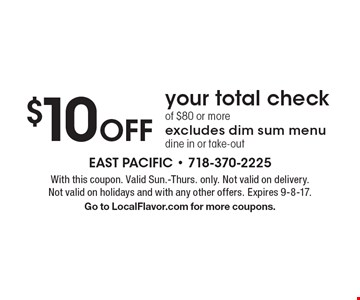 $10 off your total check of $80 or more. Excludes dim sum menu dine in or take-out. With this coupon. Valid Sun.-Thurs. only. Not valid on delivery. Not valid on holidays and with any other offers. Expires 9-8-17. Go to LocalFlavor.com for more coupons.