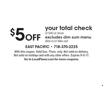 $5 off your total check of $40 or more. Excludes dim sum menu dine in or take-out. With this coupon. Valid Sun.-Thurs. only. Not valid on delivery. Not valid on holidays and with any other offers. Expires 9-8-17. Go to LocalFlavor.com for more coupons.
