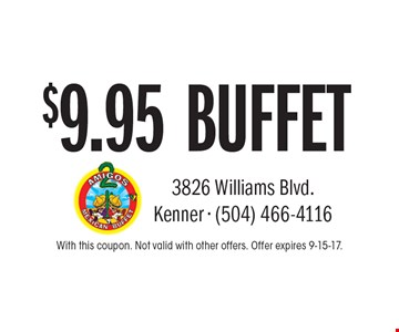 $9.95 BUFFET. With this coupon. Not valid with other offers. Offer expires 9-15-17.