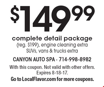 $149.99 complete detail package (reg. $199), engine cleaning extra SUVs, vans & trucks extra. With this coupon. Not valid with other offers. Expires 8-18-17. Go to LocalFlavor.com for more coupons.