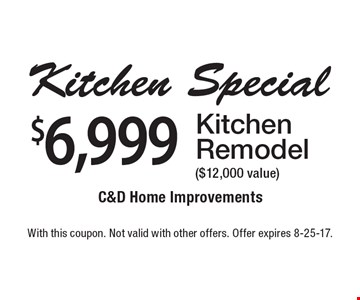 $6,999 Kitchen Remodel ($12,000 value). With this coupon. Not valid with other offers. Offer expires 8-25-17.