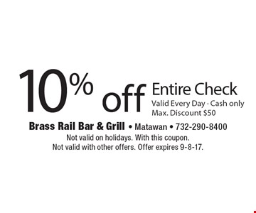 10% off Entire Check, Valid Every Day - Cash only, Max. Discount $50. Not valid on holidays. With this coupon. Not valid with other offers. Offer expires 9-8-17.