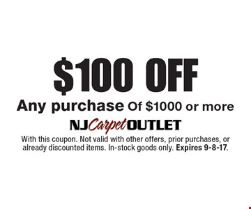 $100 Off Any purchase Of $1000 or more. With this coupon. Not valid with other offers, prior purchases, or already discounted items. In-stock goods only. Expires 9-8-17.