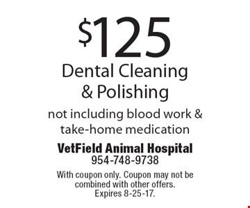 $125 Dental Cleaning & Polishing not including blood work & take-home medication. With coupon only. Coupon may not be combined with other offers. Expires 8-25-17.