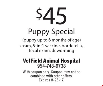 $45 Puppy Special (puppy up to 6 months of age) exam, 5-in-1 vaccine, bordetella, fecal exam, deworming. With coupon only. Coupon may not be combined with other offers. Expires 8-25-17.