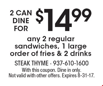 2 can dine for $14.99. Any 2 regular sandwiches, 1 large order of fries & 2 drinks. With this coupon. Dine in only. Not valid with other offers. Expires 8-31-17.