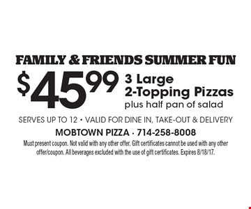 FAMILY & FRIENDS SUMMER FUN. $45.99 3 Large 2-Topping Pizzas plus half pan of salad Serves up to 12 - Valid for dine in, take-out & Delivery. Must present coupon. Not valid with any other offer. Gift certificates cannot be used with any other offer/coupon. All beverages excluded with the use of gift certificates. Expires 8/18/17.