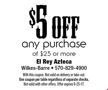 $5 off any purchase of $25 or more. With this coupon. Not valid on delivery or take-out. One coupon per table regardless of separate checks. Not valid with other offers. Offer expires 8-25-17.