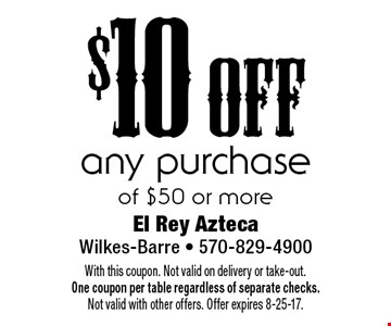 $10 off any purchase of $50 or more. With this coupon. Not valid on delivery or take-out. One coupon per table regardless of separate checks. Not valid with other offers. Offer expires 8-25-17.
