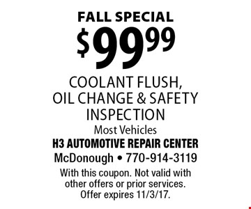 Fall Special $99.99 coolant flush, oil change & safety inspection. Most Vehicles. With this coupon. Not valid with other offers or prior services. Offer expires 11/3/17.