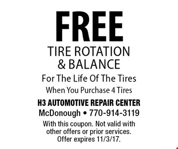 FREE Tire Rotation & Balance For The Life Of The Tires When You Purchase 4 Tires. With this coupon. Not valid with other offers or prior services. Offer expires 11/3/17.