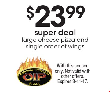 $23.99 super deal - large cheese pizza and single order of wings. With this coupon only. Not valid with other offers. Expires 8-11-17.