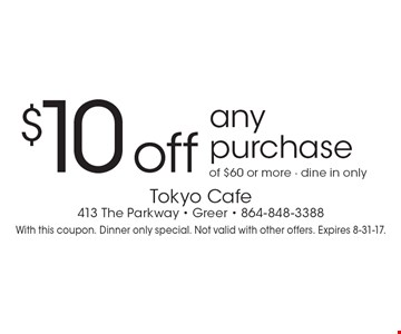 $10 off any purchase of $60 or more. Dine in only. With this coupon. Dinner only special. Not valid with other offers. Expires 8-31-17.