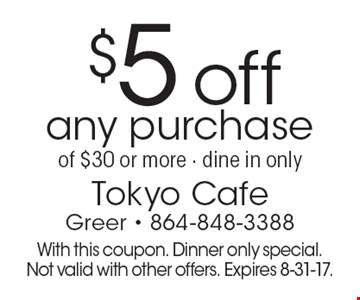 $5 off any purchase of $30 or more. Dine in only. With this coupon. Dinner only special. Not valid with other offers. Expires 8-31-17.