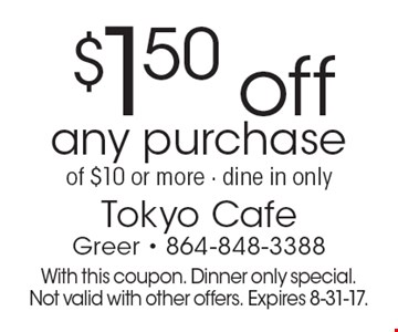 $1.50 off any purchase of $10 or more. Dine in only. With this coupon. Dinner only special. Not valid with other offers. Expires 8-31-17.