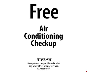 Free Air Conditioning Checkup by appt. only. Must present coupon. Not valid with any other offers or prior services. Expires 9-1-17.