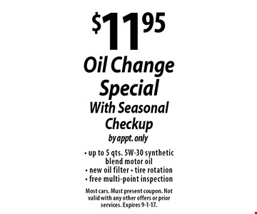 $11.95 Oil Change Special With Seasonal Checkup by appt. only- up to 5 qts. 5W-30 synthetic blend motor oil - new oil filter - tire rotation - free multi-point inspection . Most cars. Must present coupon. Not valid with any other offers or prior services. Expires 9-1-17.