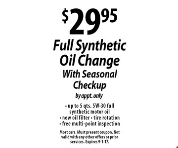 $29.95 Full Synthetic Oil Change With Seasonal Checkup by appt. only- up to 5 qts. 5W-30 full synthetic motor oil - new oil filter - tire rotation - free multi-point inspection . Most cars. Must present coupon. Not valid with any other offers or prior services. Expires 9-1-17.