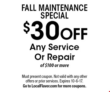 Fall Maintenance Special. $30 OFF Any Service Or Repair of $100 or more. Must present coupon. Not valid with any other offers or prior services. Expires 10-6-17. Go to LocalFlavor.com for more coupons.