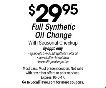 $29.95 Full Synthetic Oil Change With Seasonal Checkup, by appt. only. Up to 5 qts. 5W-30 full synthetic motor oil, new oil filter, tire rotation & free multi-point inspection. Most cars. Must present coupon. Not valid with any other offers or prior services. Expires 10-6-17. Go to LocalFlavor.com for more coupons.
