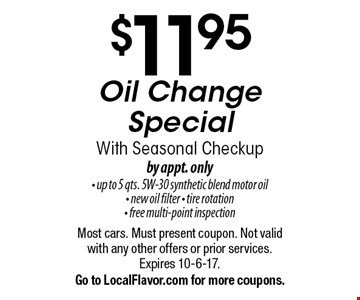 $11.95 Oil Change Special With Seasonal Checkup. By appt. only. Up to 5 qts. 5W-30 synthetic blend motor oil, new oil filter, tire rotation & free multi-point inspection. Most cars. Must present coupon. Not valid with any other offers or prior services. Expires 10-6-17. Go to LocalFlavor.com for more coupons.