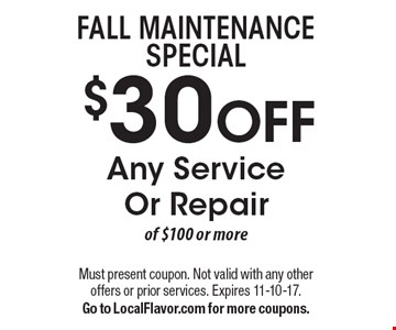 Fall Maintenance Special $30 OFF Any Service Or Repair of $100 or more. Must present coupon. Not valid with any other offers or prior services. Expires 11-10-17. Go to LocalFlavor.com for more coupons.