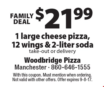 Family deal $21.99 1 large cheese pizza,12 wings & 2-liter soda take-out or delivery. With this coupon. Must mention when ordering. Not valid with other offers. Offer expires 9-8-17.