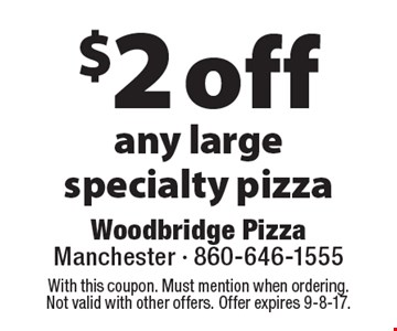 $2 off any large specialty pizza. With this coupon. Must mention when ordering. Not valid with other offers. Offer expires 9-8-17.