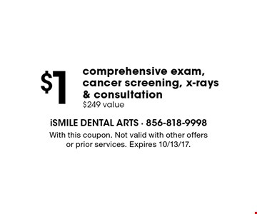 $1 comprehensive exam, cancer screening, x-rays & consultation. $249 value. With this coupon. Not valid with other offers or prior services. Expires 10/13/17.