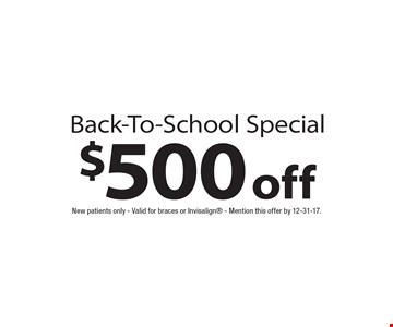 $500 off Back-To-School Special. New patients only - Valid for braces or Invisalign - Mention this offer by 12-31-17.