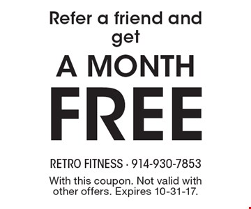 Refer a friend and get a month free. With this coupon. Not valid with other offers. Expires 10-31-17.