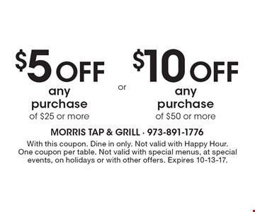 $5 off any purchase of $25 or more OR $10 off any purchase of $50 or more. With this coupon. Dine in only. Not valid with Happy Hour. One coupon per table. Not valid with special menus, at special events, on holidays or with other offers. Expires 10-13-17.