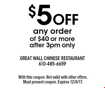 $5 off any order of $40 or more - after 3pm only. With this coupon. Not valid with other offers. Must present coupon. Expires 12/8/17.