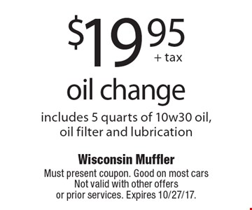 $19.95 oil change. Includes 5 quarts of 10w30 oil, oil filter and lubrication. Must present coupon. Good on most cars Not valid with other offers  or prior services. Expires 10/27/17.