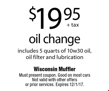 $19.95 oil change. Includes 5 quarts of 10w30 oil, oil filter and lubrication. Must present coupon. Good on most cars Not valid with other offers  or prior services. Expires 12/1/17.