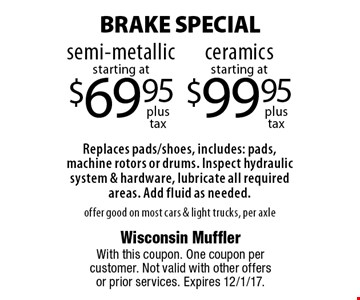BRAKE SPECIAL - semi-metallic starting at $69.95 plus tax OR ceramics starting at $99.95 plus tax. Replaces pads/shoes, includes: pads, machine rotors or drums. Inspect hydraulic system & hardware, lubricate all required areas. Add fluid as needed. Offer good on most cars & light trucks, per axle. With this coupon. One coupon per customer. Not valid with other offers or prior services. Expires 12/1/17.