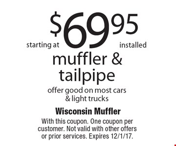 starting at $69.95 installed muffler & tailpipe offer good on most cars & light trucks. With this coupon. One coupon per customer. Not valid with other offers or prior services. Expires 12/1/17.