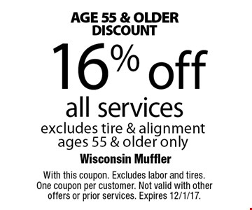 Age 55 &Older Discount - 16% off all services. Excludes tire & alignment ages 55 & older only. With this coupon. Excludes labor and tires. One coupon per customer. Not valid with other offers or prior services. Expires 12/1/17.