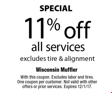 SPECIAL - 11% off all services. Excludes tire & alignment. With this coupon. Excludes labor and tires. One coupon per customer. Not valid with other offers or prior services. Expires 12/1/17.