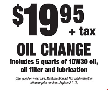 $19.95+ tax oil change. Includes 5 quarts of 10W30 oil, oil filter and lubrication. Offer good on most cars. Must mention ad. Not valid with other offers or prior services. Expires 2-2-18.