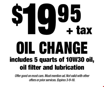 $19.95 + tax oil change. includes 5 quarts of 10W30 oil, oil filter and lubrication. Offer good on most cars. Must mention ad. Not valid with other offers or prior services. Expires 3-9-18.