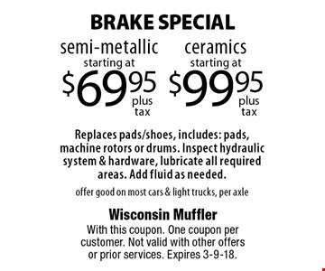 BRAKE SPECIAL starting at $69.95 semi-metallic. Replaces pads/shoes, includes: pads, machine rotors or drums. Inspect hydraulic system & hardware, lubricate all required areas. Add fluid as needed. offer good on most cars & light trucks, per axle. starting at $99.95 ceramics. Replaces pads/shoes, includes: pads, machine rotors or drums. Inspect hydraulic system & hardware, lubricate all required areas. Add fluid as needed. offer good on most cars & light trucks, per axle. With this coupon. One coupon per customer. Not valid with other offers or prior services. Expires 3-9-18.