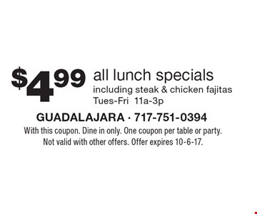 $4.99 all lunch specials including steak & chicken fajitas Tues-Fri 11a-3p. With this coupon. Dine in only. One coupon per table or party. Not valid with other offers. Offer expires 10-6-17.