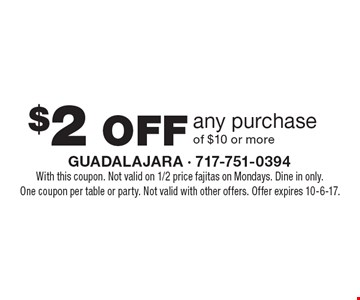 $2 OFF any purchase of $10 or more. With this coupon. Not valid on 1/2 price fajitas on Mondays. Dine in only. One coupon per table or party. Not valid with other offers. Offer expires 10-6-17.