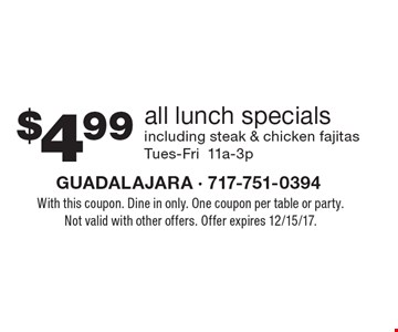 $4.99 all lunch specials including steak & chicken fajitas Tues-Fri 11a-3p. With this coupon. Dine in only. One coupon per table or party. Not valid with other offers. Offer expires 12/15/17.