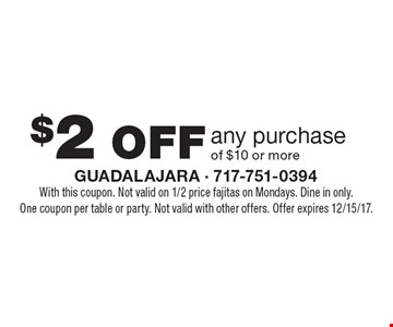 $2 OFF any purchase of $10 or more. With this coupon. Not valid on 1/2 price fajitas on Mondays. Dine in only. One coupon per table or party. Not valid with other offers. Offer expires 12/15/17.