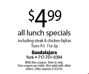 $4.99 all lunch specials including steak & chicken fajitas. Tues-Fri 11a-3p. With this coupon. Dine in only. One coupon per table. Not valid with other offers. Offer expires 2/23/18.