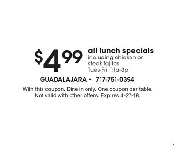 $4.99 all lunch specials including chicken or steak fajitas. Tues-Fri, 11a-3p. With this coupon. Dine in only. One coupon per table. Not valid with other offers. Expires 4-27-18.