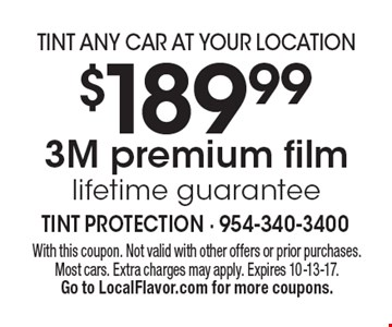 TINT ANY CAR AT YOUR LOCATION $189.99 3M premium film lifetime guarantee. With this coupon. Not valid with other offers or prior purchases. Most cars. Extra charges may apply. Expires 10-13-17.Go to LocalFlavor.com for more coupons.